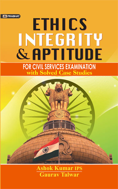ETHICS, INTEGRITY, APTITUDE CIVIL SERVICES EXAMINATION WITH SOLVED CASE STUDIES BY ASHOK KUMAR