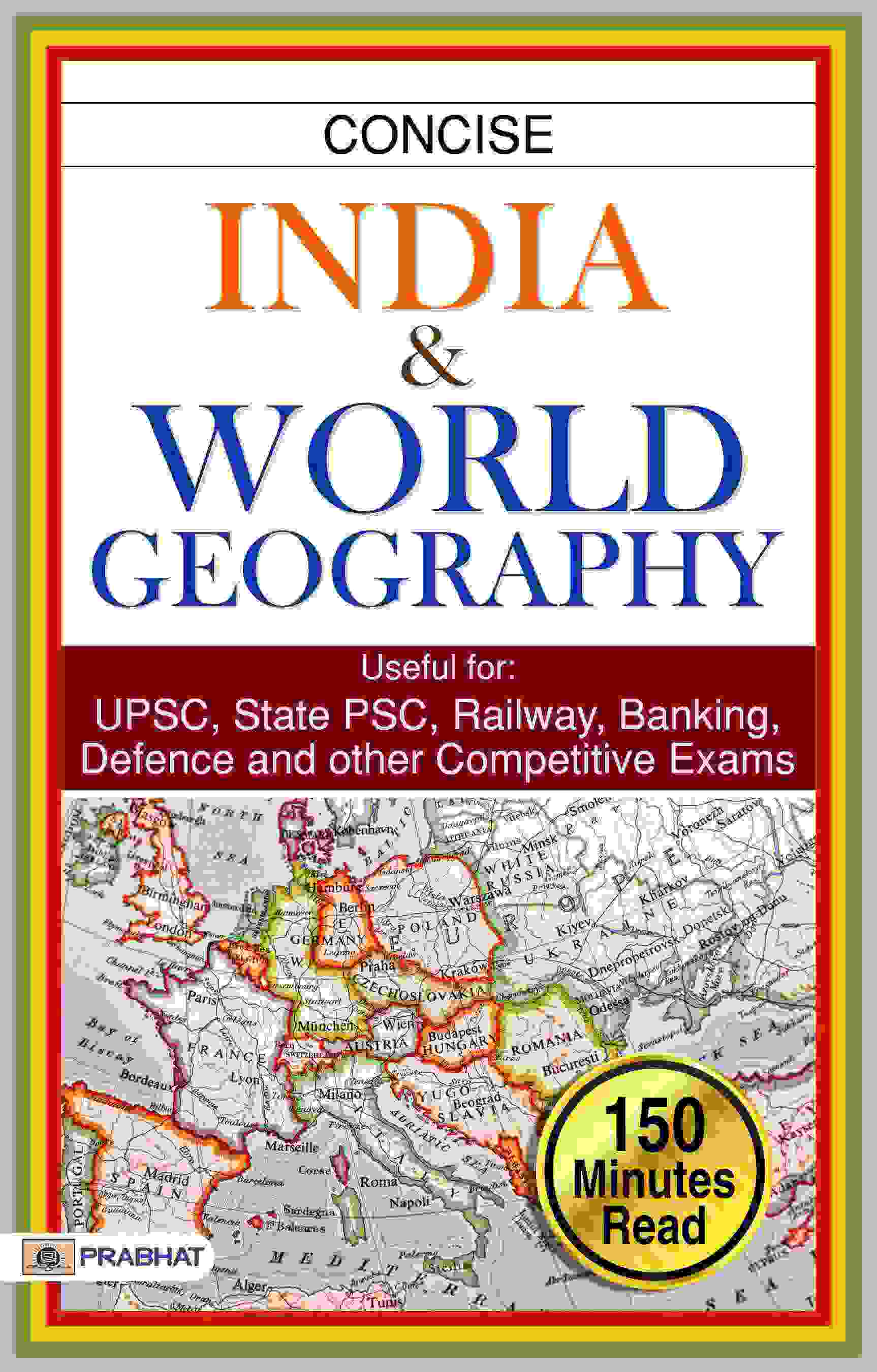CONCISE INDIA & WORLD GEOGRAPHY Useful for: UPSC, State PSC, SSC, Rail...